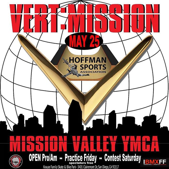 VERT: MISSION  ATTENTION ATTENTION!! 20 DAYS AWAY!!! VERT: MISSION - MAY 25th!  Mission Valley YMCA: Krause Family Skate & Bike Park 3401 Clairemont Dr, San Diego, CA 92117  SCHEDULE: Friday: Practice (open) & Athlete Registration: 12p - 5p  Saturday:  Practice & Athlete Registration: 10a - 12a  AM :  12a - 1p (2x30 sec runs) PRO:  2p - 3:30p (3x30 sec runs)  AWARDS: 4p- 5p  Pro Entry Fee $100 - Amateur $25  I will be using this contest as an influence for the remaining 3 invites for X Games 2019 in Minneapolis Aug 1-4  LETS HAVE FUN! -Mat Hoffman.  Pre register with april@mathoffman.com